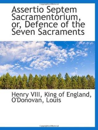 Assertio Septem Sacramentorium, or, Defence of the Seven Sacraments  by  Henry VIII of England
