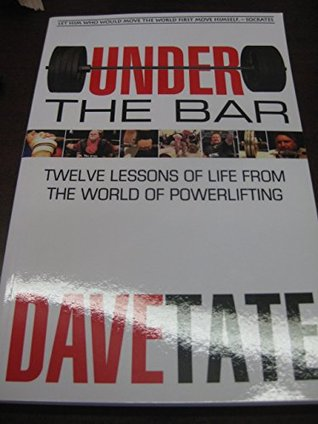 Under the Bar: Twelve Lessons of Life from the World of Powerlifting  by  Dave Tate