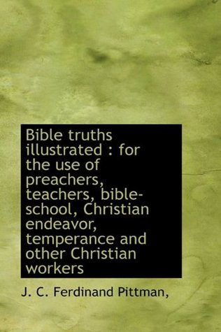 Bible truths illustrated: for the use of preachers, teachers, bible-school, Christian endeavor, tem J. C. Ferdinand Pittman