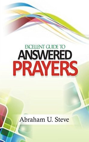 Excellent Guide to Answered Prayers  by  Abraham U. Steve