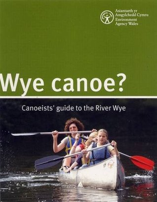 Wye Canoe?: Canoeist Guide to the River Wye  by  Environment Agency Wales