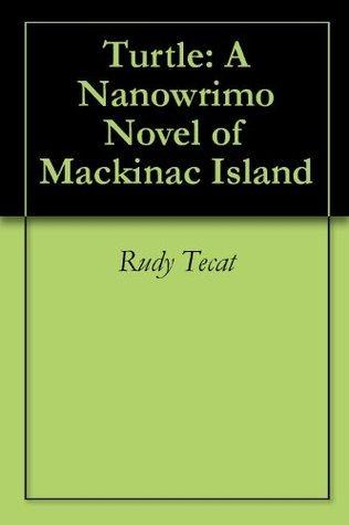 Turtle: A Nanowrimo Novel of Mackinac Island  by  Rudy Tecat