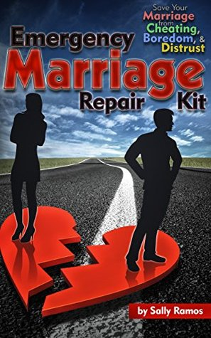 Emergency Marriage Repair Kit: Save Your Marriage from Cheating,Boredom, & Distrust (Marriage Counseling, Relationship Counseling, Cheating, & Help Book 1)  by  Sally Ramos