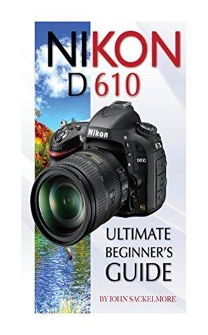 Nikon D610: Ultimate Beginners Guide  by  John Sackelmore