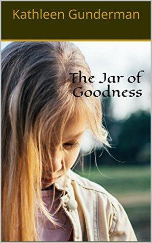 The Jar of Goodness  by  Kathleen Gunderman