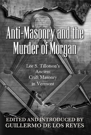 Anti-Masonry and the Murder of Morgan: Lee S. Tillotsons Ancient Craft Masonry in Vermont  by  Lee S. Tillotson
