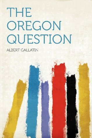 The Oregon Question  by  Albert Gallatin