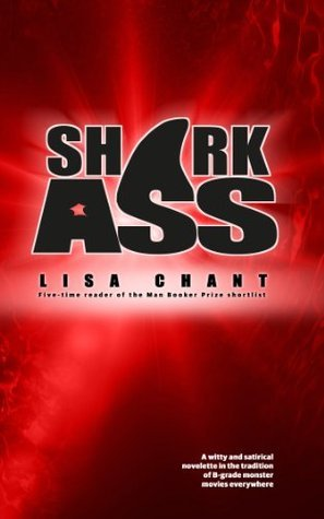 Shark Ass: A witty and satirical novelette in the tradition of B-grade monster movies everywhere Lisa Chant