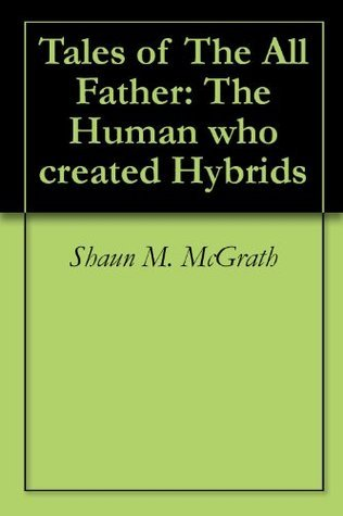 Tales of The All Father: The Human who created Hybrids  by  Shaun M. McGrath