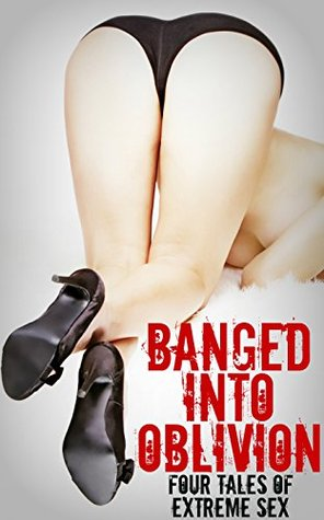 Banged Into Oblivion - 4 Tales of Extreme Sex  by  Dirk Rockwell