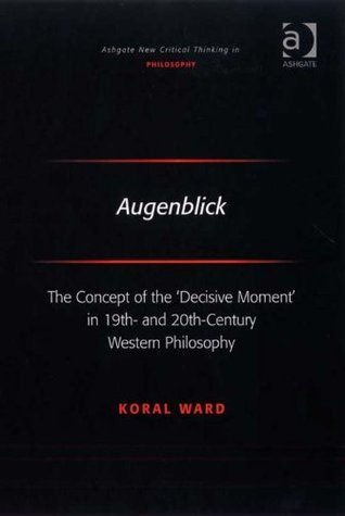 Augenblick: The Concept of the Decisive Moment in 19th- and 20th-Century Western Philosophy  by  Koral, Dr Ward