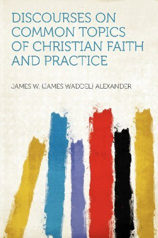 Discourses on Common Topics of Christian Faith and Practice  by  James W. Alexander