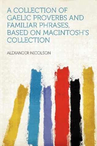 A Collection of Gaelic Proverbs and Familiar Phrases, Based on Macintoshs Collection Alexander Nicolson