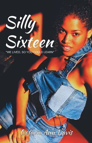 Silly Sixteen: We lived, so you could learn  by  Octavia Ann Davis