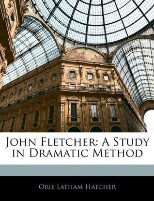 John Fletcher: A Study in Dramatic Method  by  Orie Latham Hatcher