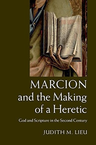 Marcion and the Making of a Heretic: God and Scripture in the Second Century  by  Judith M. Lieu