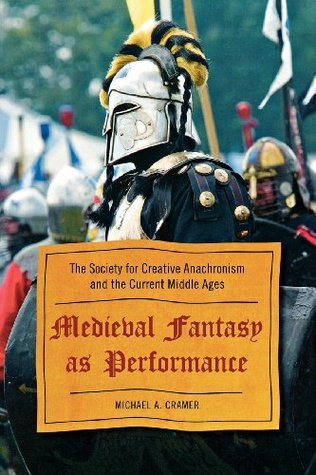 Medieval Fantasy as Performance: The Society for Creative Anachronism and the Current Middle Ages  by  Michael A. Cramer
