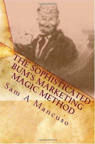The Sophisticated Bums Marketing Magic Method: Work Smart, Earn Big Sam A Mancuso