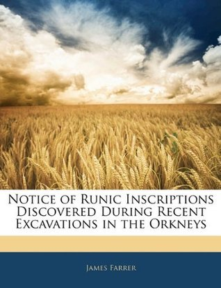 Notice of Runic Inscriptions Discovered During Recent Excavations in the Orkneys  by  James Farrer