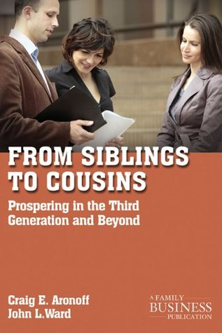 From Siblings to Cousins: Prospering in the Third Generation and Beyond  by  Craig E. Aronoff