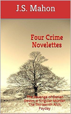 Four Crime Novelettes: The Revenge of Darian Devlin, A Singular Murder, The Thirteenth Arch, Payday  by  J.S. Mahon