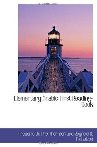 Elementary Arabic First Reading-Book  by  Frederic Du Pre Thornton and Reynold A. Nicholson