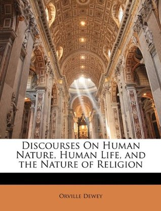 Discourses on human nature, human life, and the nature of religion Orville Dewey