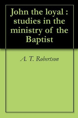 John the loyal : studies in the ministry of the Baptist  by  A.T. Robertson