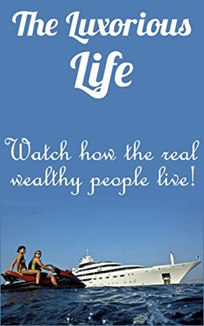 The Luxorious Life: Watch how the real wealthy people live!  by  Mike Rich