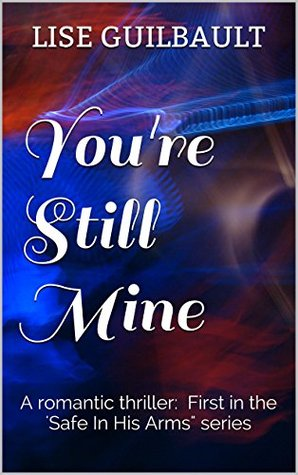 Youre Still Mine: A romantic thriller. The first in the three-book Safe In His Arms series. Lise Guilbault