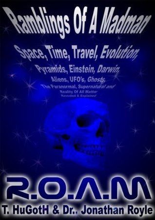 R.O.A.M - ROAM - Reality of All Matter or Ramblings Of A Madman - The Universe Exposed  by  Jonathan Royle