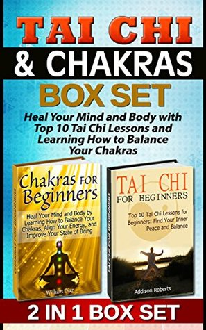 Tai Chi & Chakras For Beginners Box Set: Heal Your Mind and Body with Top 10 Tai Chi Lessons and Learning How to Balance Your Chakras (Tai Chi and Chakras For Beginners Book, Chakras, Tai Chi)  by  Addison Roberts