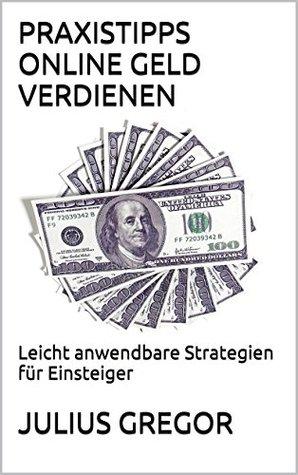 Praxistipps Online Geld Verdienen: Leicht anwendbare Strategien für Einsteiger Julius Gregor