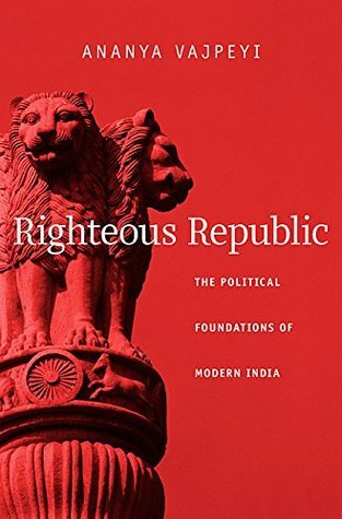 Righteous Republic: The Political Foundations of Modern India Ananya Vajpeyi