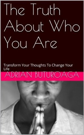 The Truth About Who You Are: Transform Your Thoughts To Change Your Life  by  Adrian Buturoaga