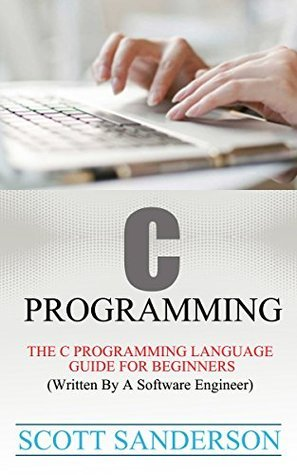 C Programming: The C Programming Language Guide For Beginners (Written By A Software Engineer) (C, C Programming Language, C Programming Book 1)  by  Scott Sanderson