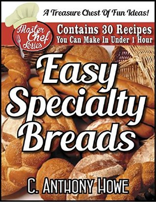 EASY SPECIALTY BREADS - Contains 30 Recipes You Can Make In Under One Hour! (MASTER CHEF SERIES Book 2) C. Anthony Howe