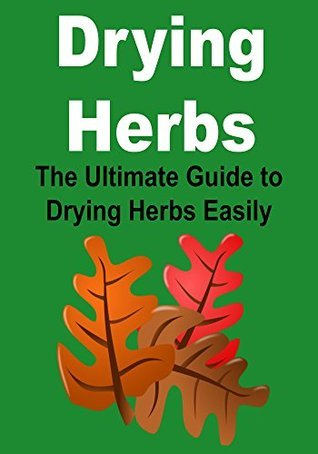 Drying Herbs: The Ultimate Guide to Drying Herbs Easily:  by  Darin Pallvika