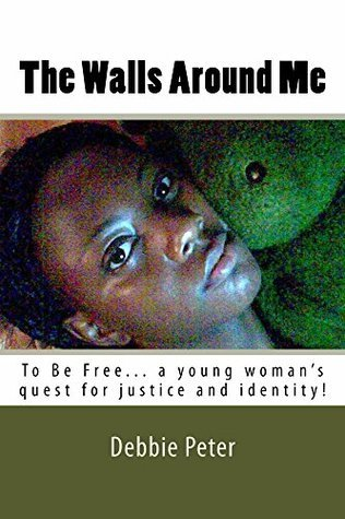 The Walls Around Me: To Be Free...a young womans quest for her identity and justice  by  D Peter