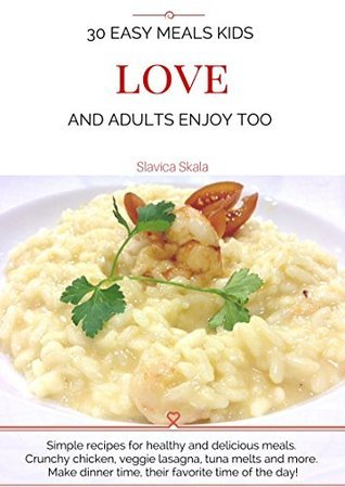 30 Easy Meals Kids Love and Adults Enjoy Too: Simple recipes for healthy and delicious meals. Crunchy chicken, veggie lasagna, tuna melts and more. Make dinner time, their favorite time of the day!  by  Slavica Skala