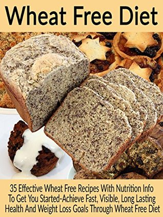 Wheat Free Diet: 35 Effective Wheat Free Recipes With Nutrition Info To Get You Started-Achieve Fast, Visible, Long Lasting Health And Weight Loss Goals ... Gluten Free Recipes, Wheat Free Recipes) Elizabeth Tracy