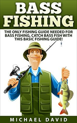 Bass Fishing: The Only Fishing Guide Needed for Freshwater Fishing, Catch Bass Fish! (bass fishing tips, bass fishing guide, fly fishing, trolling, hunting, fishing skills, trout fishing, how to fish Michael  David