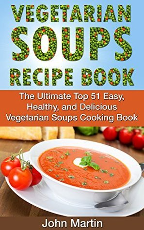 Vegetarian Soups Recipe Book: The Ultimate Top 51 Easy, Healthy, and Delicious Vegetarian Soups Cooking Book (The Complete Vegetarian Cooking Book Series)  by  John Martin