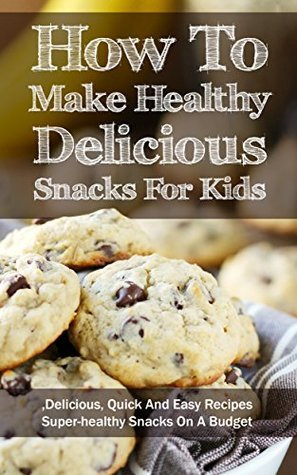 How To Make Healthy Delicious Snacks For Kids: Delicious, Quick And Easy Recipes, Superhealthy Snacks On A Budget Marsha Stone