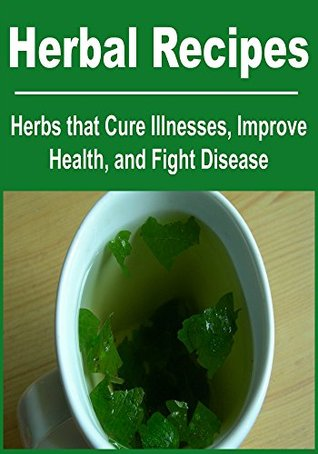 Herbal Recipes: Herbs that Cure Illnesses, Improve Health, and Fight Disease: Karina Goslin