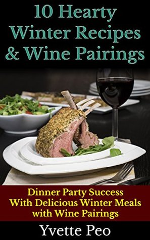 10 Hearty Winter Recipes & Wine Pairings: Dinner Party Success With Delicious Winter Meals And Wine Pairings Yvette Peo