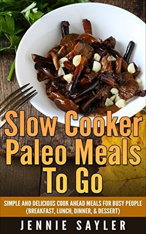 Slow Cooker Paleo Meals To Go: Simple and Delicious Cook Ahead Meals For Busy People Jennie Sayler