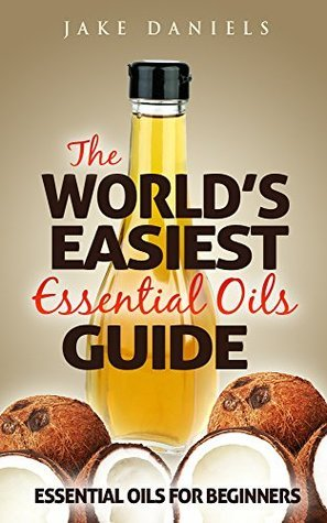 The Worlds Easiest Guide To Essential Oils: Includes 10 Professional Essential Oil Recipes! Jake Daniels