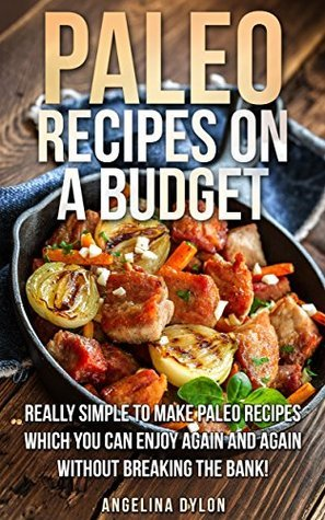 Paleo Recipes on a Budget: Really simple To make Paleo Recipes Which You Can Enjoy Again And Again Without Breaking The Bank  by  Angelina Dylon