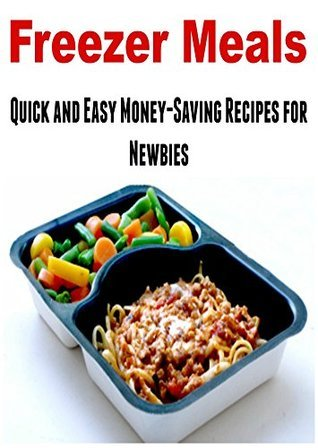 Freezer Meals: Quick and Easy Money-Saving Recipes for Newbies: (Freezer Meals - Freezer Meals Cookbook - Paleo - Weight Loss)  by  Dina Rose
